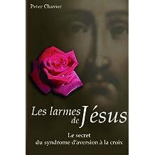 Les larmes de Jésus - Le secret du syndrome d'aversion à la croix