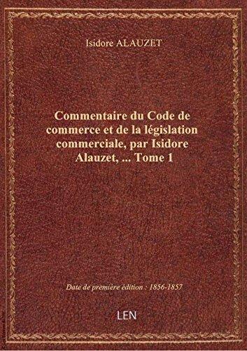 Commentaire du Code de commerce et de la législation commerciale, par Isidore Alauzet,.... Tome 1