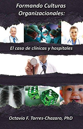 Formando Culturas Organizacionales: El caso de clínicas y hospitales por Octavio F. Torres-Chazaro