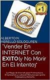 Vender En INTERNET Con EXITO (y No Morir En El Intento): La Magia de Internet, para Profesionales, Empresarios y cualquier Persona que quiera Conocerla y Rentarla.
