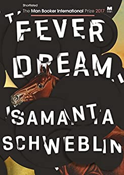 Fever Dream: SHORTLISTED FOR THE MAN BOOKER INTERNATIONAL PRIZE 2017 by [Schweblin, Samanta]