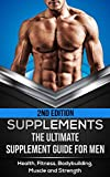Supplements: The Ultimate Supplement Guide For Men: Health, Fitness, Bodybuilding, Muscle and Strength (Fitness Supplements, Muscle Building, Supplements ... Diet, Supplements Guide, Supplem)