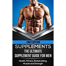 Supplements: The Ultimate Supplement Guide For Men: Health, Fitness, Bodybuilding, Muscle and Strength (Fitness Supplements, Muscle Building, Supplements ... Guide, Supplem) (English Edition)