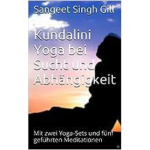 Kundalini Yoga bei Sucht und Abhängigkeit: Mit zwei Yoga-Sets und fünf geführten Meditationen (Yoga Infos Basistext 11)