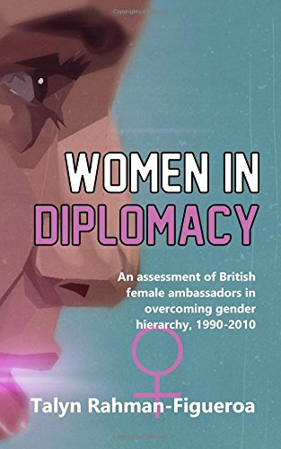 Women in Diplomacy: An assessment of British female ambassadors in overcoming gender hierarchy, 1990-2010