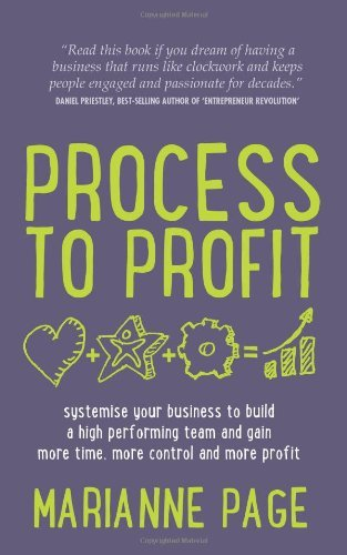 Process to Profit - Systemise Your Business to Build a High Performing Team and Gain More Time, More: Written by Marianne Page, 2013 Edition, Publisher: Rethink Press Limited [Paperback]