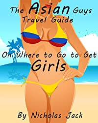 The Asian Guys Travel Guide on Where to Go to Get Girls (Guys Travel Guides on Where to Go to Get Girls Book 2)
