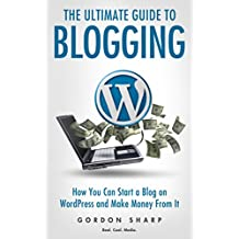 The Ultimate Guide to Blogging - How You can Start a Blog on WordPress and Make Money from It (English Edition)