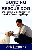 Bonding with Your Rescue Dog: Decoding Dog Behavior and Influencing Dogs: Volume 1 (Dog Training and Dog Care)