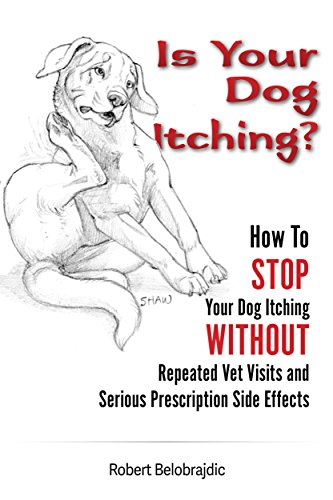 Is Your Dog Itching?: How To STOP Your Dog Itching WITHOUT Repeated Vet Visits and Serious Prescription Side Effects