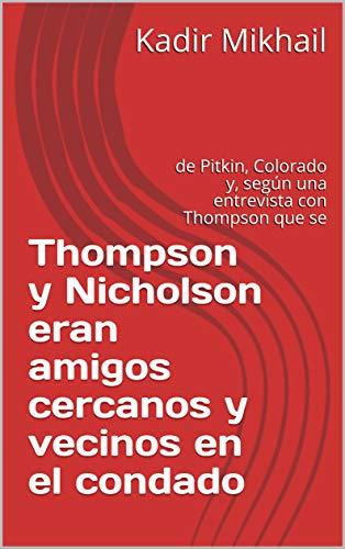 Thompson y Nicholson eran amigos cercanos y vecinos en el condado : de Pitkin, Colorado y, según una entrevista con Thompson que se por Kadir   Mikhail