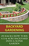 Backyard Gardening: 25 Hacks How Turn a 1/4 Acre Backyard Into a Super Garden: (Gardening Books, Better Homes Gardens)