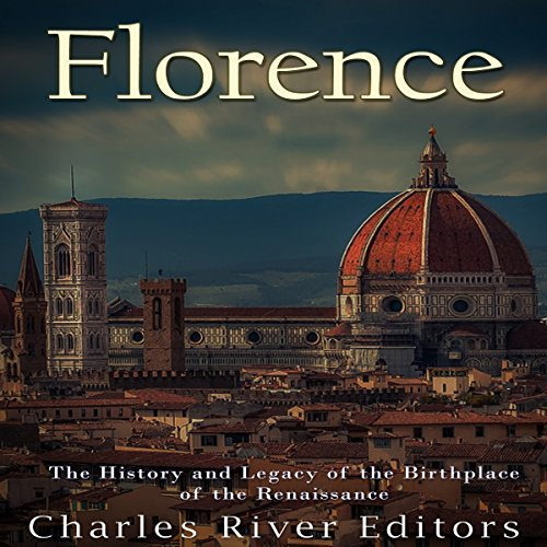 Florence: The History and Legacy of the Birthplace of the Renaissance