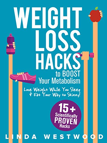 Weight Loss Hacks: 15+ Scientifically PROVEN Hacks to BOOST Your Metabolism, Lose Weight While You Sleep & Eat Your Way to Skinny! (English Edition) por Linda Westwood