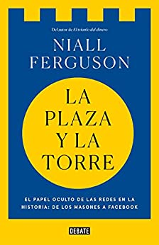 La Plaza Y La Torre: Redes Y Poder: De Los Masones A Facebook por Niall Ferguson epub