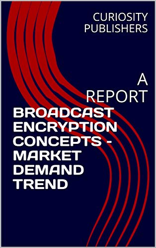 BROADCAST ENCRYPTION CONCEPTS – MARKET DEMAND TREND: A REPORT (English Edition)