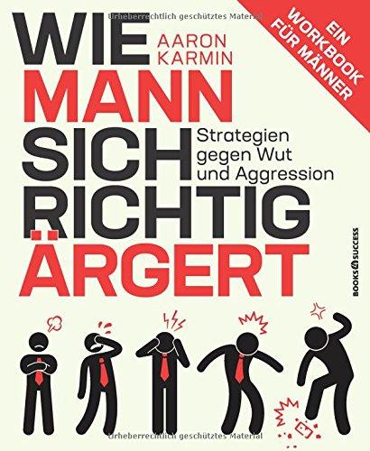 Wie Mann sich richtig ärgert: Strategien gegen Wut und Aggression - Ein Workbook für Männer