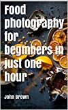 Food photography in just one hour: Learn the best protography tricks to get the best results (English Edition)