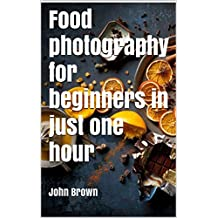 Food photography in just one hour: Learn the best photography tricks to get the best results (English Edition)