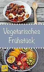 Vegetarisches Frühstück - Einfache, schnelle und leckere vegetarische Rezepte für einen gesunden Start in den Tag (German Edition)