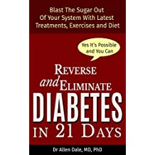 Reverse and Eliminate Diabetes in 21 Days: Blast the sugar out of your system with latest treatments, diets and exercises (English Edition)