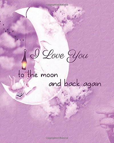 "I love you to the moon and back again: Inspirational Quote Journal Wide Ruled College Lined Composition   Notebook For 132 Pages of 8""x10"" Lined Paper ... and Motivational quote lined notebook Series)"