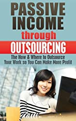 Passive Income through Outsourcing: The How & Where to Outsource Your Work so You Can Make More Profit (Outsourcing, Passive Income, Outsourcing mastery, ... Residual income, internet marketing Book 1)