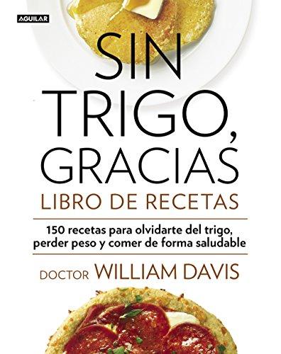 Sin trigo, gracias. Libro de recetas: 150 recetas para olvidarse del trigo, perder peso y ganar en salud (Spanish Edition)