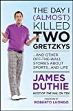 The Day I (Almost) Killed Two Gretzkys: and Other Off-the-Wall Stories About Sports... and Life