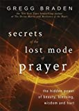 Secrets of the Lost Mode of Prayer: The Hidden Power of Beauty, Blessing, Wisdom and Hurt by Gregg Braden (2016-07-26)