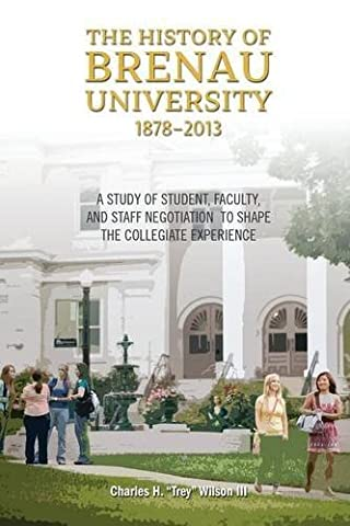 The History of Brenau University, 1878-2013: A Study of Student, Faculty, and Staff Negotiation to Shape the Collegiate Experience by Charles Hooper Wilson (2014-12-26)