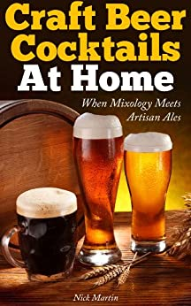 Craft Beer Cocktails At Home: When Mixology Meets Artisan Ales by [Martin, Nick]