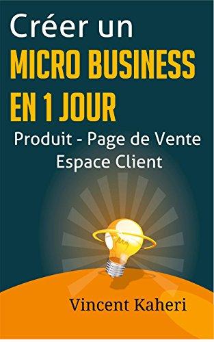 Crer un micro-business en 1 jour: Produit - Page de Vente - Espace client: la mthode complte et facile
