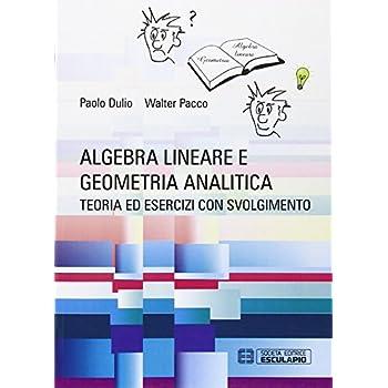 Algebra Lineare E Geometria Analitica. Teoria Esercizi E Temi D'esame Con Svolgimento
