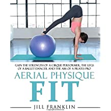 Aerial Physique FIT: Gain the strength of a cirque performer, the legs of a ballet dancer and the abs of a Pilates pro