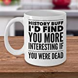 Divertente History Teacher mug – regalo per amante della storia storia – Buff I' d Find you more Interesting iF you were Dead – storia Coffee Cup