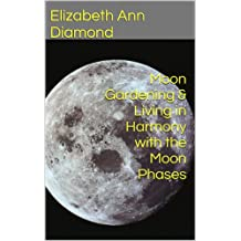 Moon Gardening & Living in Harmony with the Moon Phases (Metaphysical Matters Book 5)