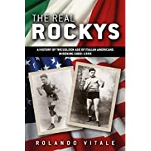 The Real Rockys: A History of the Golden Age of Italian Americans in Boxing 1900-1955