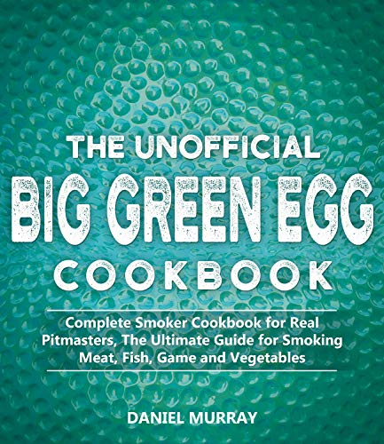 The Unofficial Big Green Egg Cookbook: Complete Smoker Cookbook for Real Pitmasters, The Ultimate Guide for Smoking Meat, Fish, Game and Vegetables (English Edition)