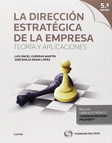 Dirección Estratégica De La Empresa,La 5 Ed.). Teoría Y Aplicaciones (Tratados y Manuales de Empresa) por José Emilio Navas López