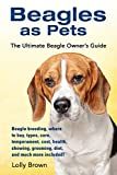 Beagles as Pets: Beagle breeding, where to buy, types, care, temperament, cost, health, showing, grooming, diet, and much more included! The Ultimate Beagle Owner's Guide