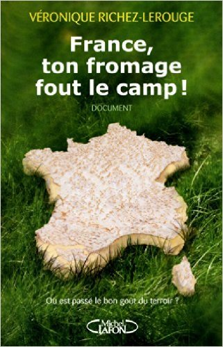 France, ton fromage fout le camp! O est pass le bon got du terroir? de Veronique Richez-lerouge ( 13 septembre 2012 )