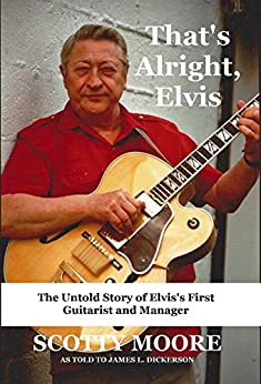 That's Alright, Elvis: The Untold Story of Elvis's First Guitarist and Manager, Scotty Moore by [Moore, Scotty, Dickerson, James]
