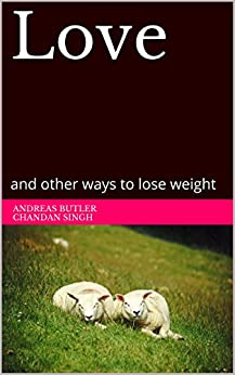 Love: and other ways to lose weight (English Edition) di [Butler, Andreas, Singh, Chandan, Dalpe-Sanchez, Sara, Hood, Sean, Chidambaram, Muthu]