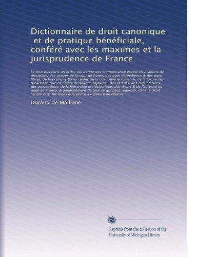Dictionnaire de droit canonique, et de pratique bénéficiale, conféré avec les maximes et la jurisprudence de France: Le tout mis dans un ordre qui ... de la cour ... (Volume 5)