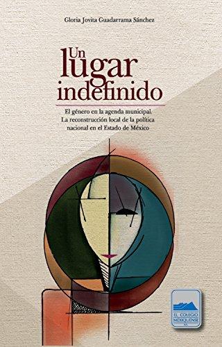 Un lugar indefinido. El género en la agenda municipal: La reconstrucción local de la política nacional en el Estado de México por Gloria Jovita Guadarrama Sánchez