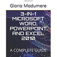 3-IN-1 MICROSOFT WORD, POWERPOINT AND EXCEL 2010: A COMPLETE GUIDE