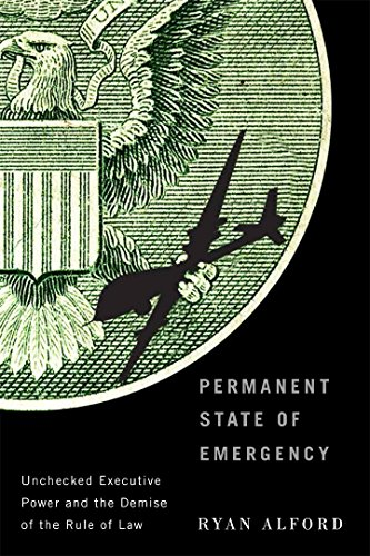 Permanent State of Emergency: Unchecked Executive Power and the Demise of the Rule of Law por Ryan Alford