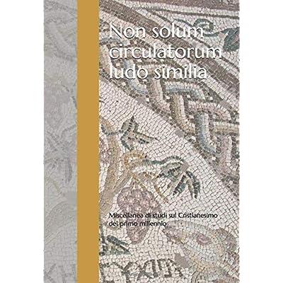 Non Solum Circulatorum Ludo Similia: Miscellanea Di Studi Sul Cristianesimo Del Primo Millennio