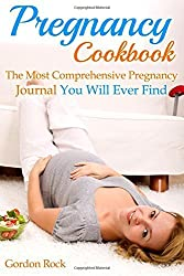 Pregnancy Cookbook: The Most Comprehensive Pregnancy Journal You Will Ever Find (Pregnancy Guide) by Gordon Rock (2015-02-21)